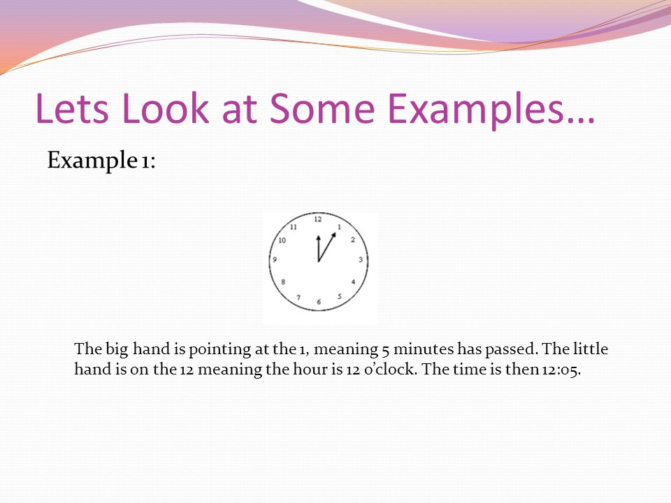 Lets Look at Some Examples… Example 1: The big hand is pointing at the 1, meaning 5 minutes has passed.
