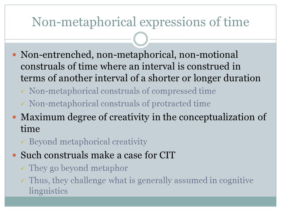Non-metaphorical expressions of time Non-entrenched, non-metaphorical, non-motional construals of time where an interval is construed in terms of another interval of a shorter or longer duration Non-metaphorical construals of compressed time Non-metaphorical construals of protracted time Maximum degree of creativity in the conceptualization of time Beyond metaphorical creativity Such construals make a case for CIT They go beyond metaphor Thus, they challenge what is generally assumed in cognitive linguistics