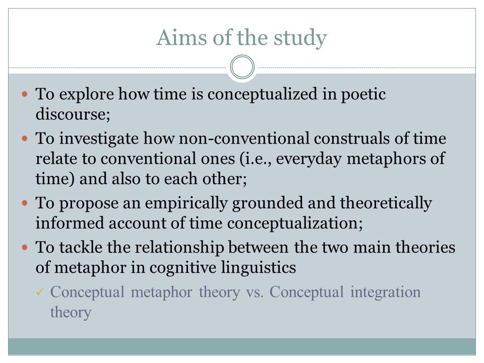 Aims of the study To explore how time is conceptualized in poetic discourse; To investigate how non-conventional construals of time relate to conventional ones (i.e., everyday metaphors of time) and also to each other; To propose an empirically grounded and theoretically informed account of time conceptualization; To tackle the relationship between the two main theories of metaphor in cognitive linguistics Conceptual metaphor theory vs.