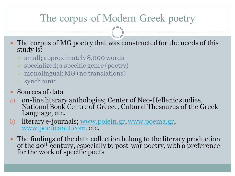 The corpus of Modern Greek poetry The corpus of MG poetry that was constructed for the needs of this study is: small; approximately 8,000 words specialized; a specific genre (poetry) monolingual; MG (no translations) synchronic Sources of data a) on-line literary anthologies; Center of Neo-Hellenic studies, National Book Centre of Greece, Cultural Thesaurus of the Greek Language, etc.
