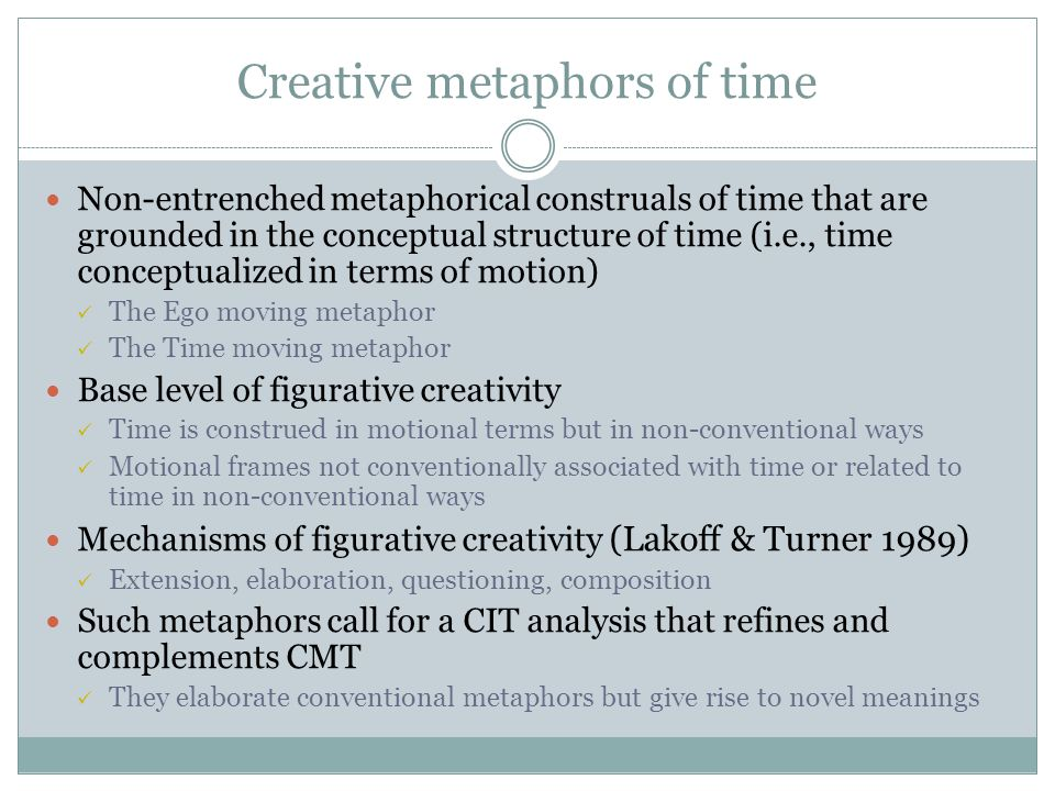 Creative metaphors of time Non-entrenched metaphorical construals of time that are grounded in the conceptual structure of time (i.e., time conceptualized in terms of motion) The Ego moving metaphor The Time moving metaphor Base level of figurative creativity Time is construed in motional terms but in non-conventional ways Motional frames not conventionally associated with time or related to time in non-conventional ways Mechanisms of figurative creativity (Lakoff & Turner 1989) Extension, elaboration, questioning, composition Such metaphors call for a CIT analysis that refines and complements CMT They elaborate conventional metaphors but give rise to novel meanings