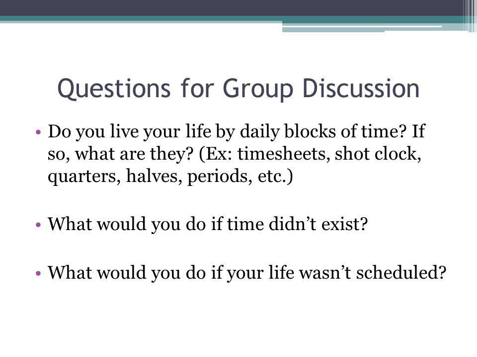 Questions for Group Discussion Do you live your life by daily blocks of time? If so, what are they? (Ex: timesheets, shot clock, quarters, halves, per