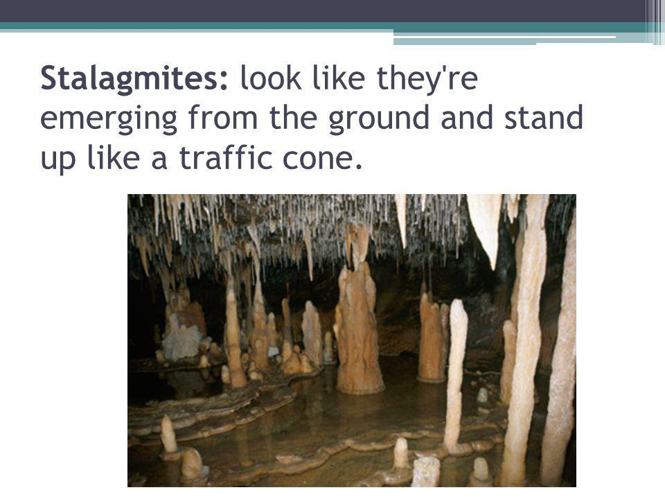 Stalagmites: look like they're emerging from the ground and stand up like a traffic cone.