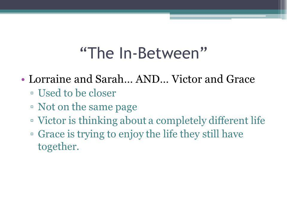The In-Between Lorraine and Sarah… AND… Victor and Grace Used to be closer Not on the same page Victor is thinking about a completely different life G