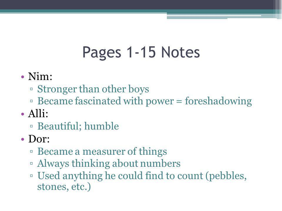 Pages 1-15 Notes Nim: Stronger than other boys Became fascinated with power = foreshadowing Alli: Beautiful; humble Dor: Became a measurer of things A
