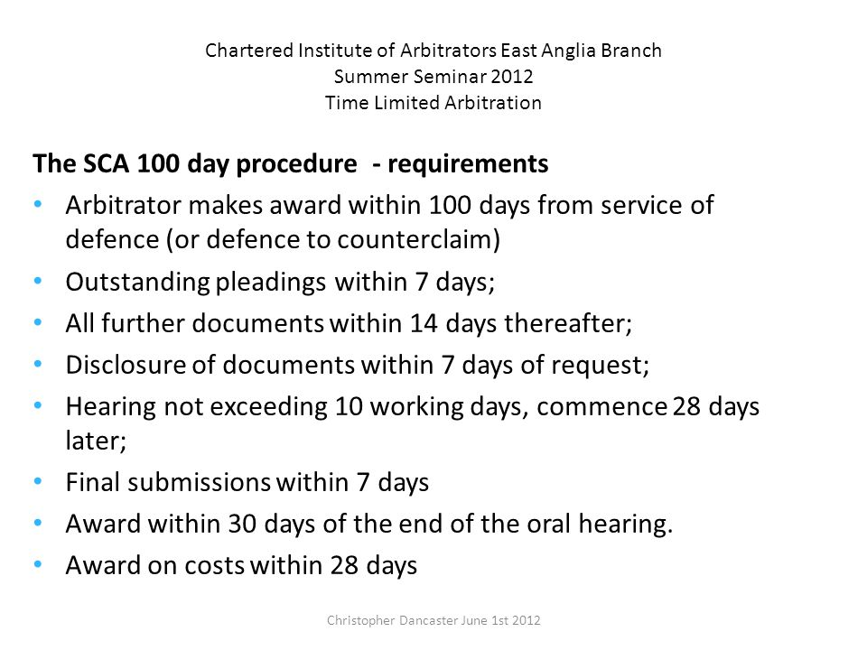 Chartered Institute of Arbitrators East Anglia Branch Summer Seminar 2012 Time Limited Arbitration The SCA 100 day procedure - requirements Arbitrator makes award within 100 days from service of defence (or defence to counterclaim) Outstanding pleadings within 7 days; All further documents within 14 days thereafter; Disclosure of documents within 7 days of request; Hearing not exceeding 10 working days, commence 28 days later; Final submissions within 7 days Award within 30 days of the end of the oral hearing.