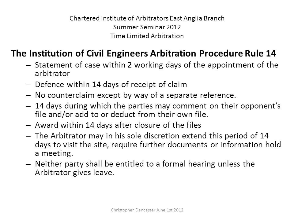 Chartered Institute of Arbitrators East Anglia Branch Summer Seminar 2012 Time Limited Arbitration The Institution of Civil Engineers Arbitration Procedure Rule 14 – Statement of case within 2 working days of the appointment of the arbitrator – Defence within 14 days of receipt of claim – No counterclaim except by way of a separate reference.