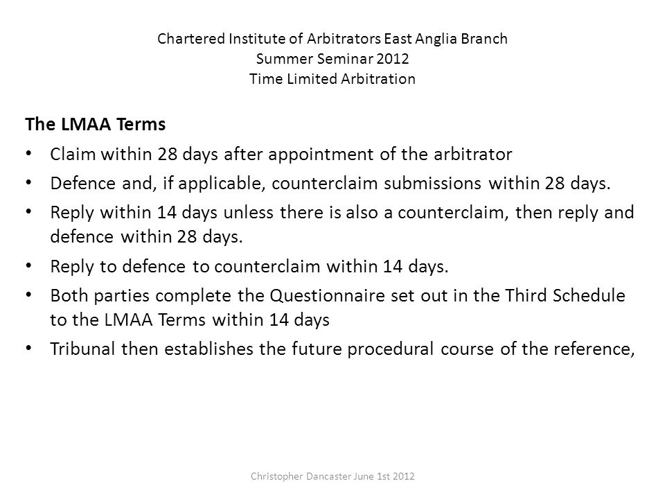 Chartered Institute of Arbitrators East Anglia Branch Summer Seminar 2012 Time Limited Arbitration The LMAA Terms Claim within 28 days after appointment of the arbitrator Defence and, if applicable, counterclaim submissions within 28 days.