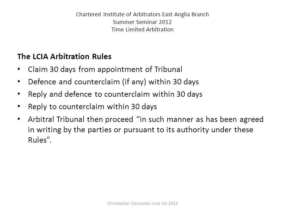 Chartered Institute of Arbitrators East Anglia Branch Summer Seminar 2012 Time Limited Arbitration The LCIA Arbitration Rules Claim 30 days from appointment of Tribunal Defence and counterclaim (if any) within 30 days Reply and defence to counterclaim within 30 days Reply to counterclaim within 30 days Arbitral Tribunal then proceed in such manner as has been agreed in writing by the parties or pursuant to its authority under these Rules.