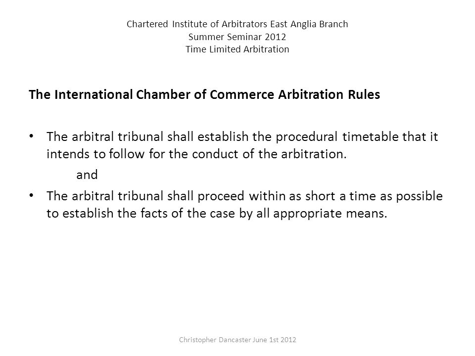 Chartered Institute of Arbitrators East Anglia Branch Summer Seminar 2012 Time Limited Arbitration The International Chamber of Commerce Arbitration Rules The arbitral tribunal shall establish the procedural timetable that it intends to follow for the conduct of the arbitration.