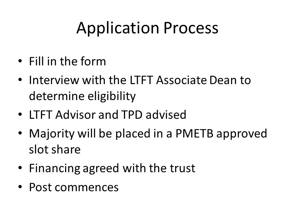 Application Process Fill in the form Interview with the LTFT Associate Dean to determine eligibility LTFT Advisor and TPD advised Majority will be pla