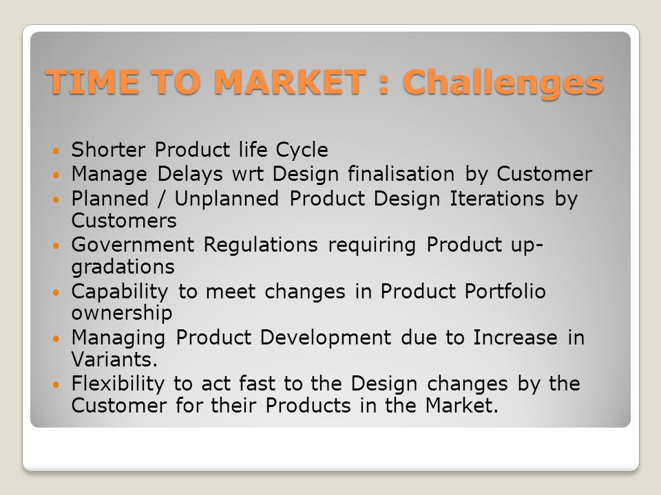 TIME TO MARKET : Challenges Shorter Product life Cycle Manage Delays wrt Design finalisation by Customer Planned / Unplanned Product Design Iterations by Customers Government Regulations requiring Product up- gradations Capability to meet changes in Product Portfolio ownership Managing Product Development due to Increase in Variants.