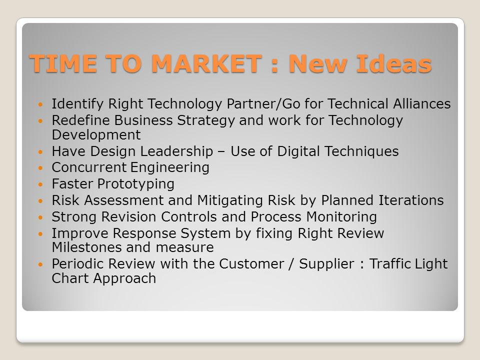 TIME TO MARKET : New Ideas Identify Right Technology Partner/Go for Technical Alliances Redefine Business Strategy and work for Technology Development Have Design Leadership – Use of Digital Techniques Concurrent Engineering Faster Prototyping Risk Assessment and Mitigating Risk by Planned Iterations Strong Revision Controls and Process Monitoring Improve Response System by fixing Right Review Milestones and measure Periodic Review with the Customer / Supplier : Traffic Light Chart Approach