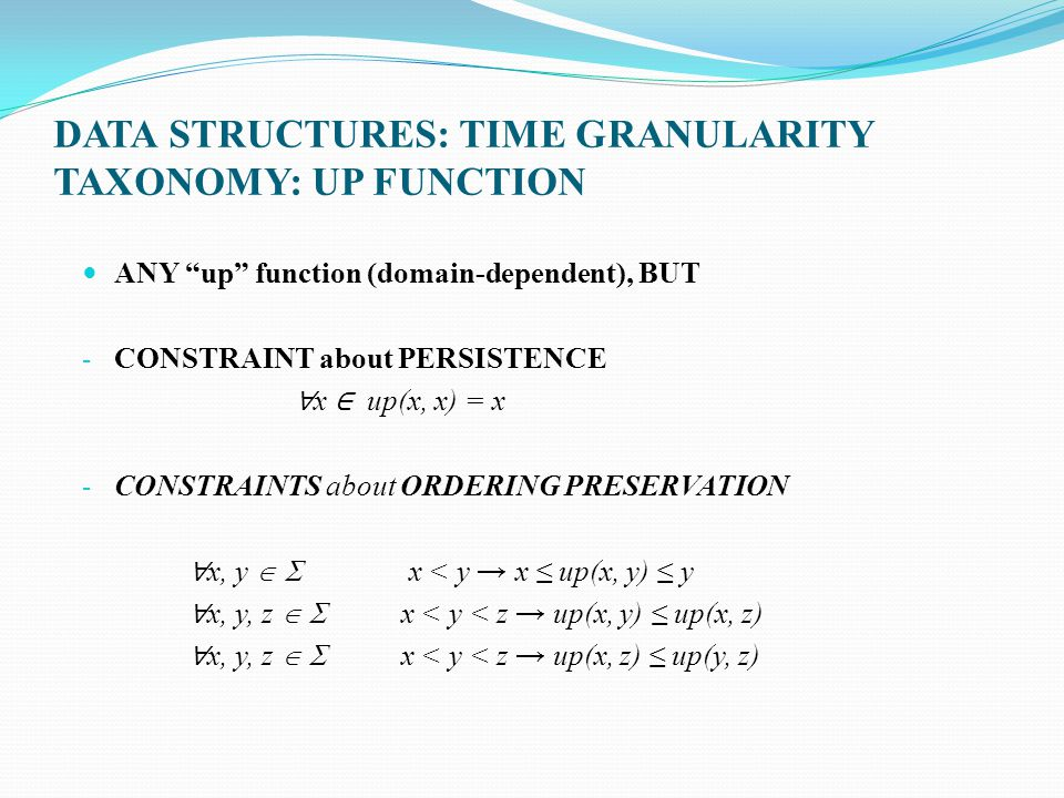 DATA STRUCTURES: TIME GRANULARITY TAXONOMY: UP FUNCTION ANY up function (domain-dependent), BUT - CONSTRAINT about PERSISTENCE x up(x, x) = x - CONSTR