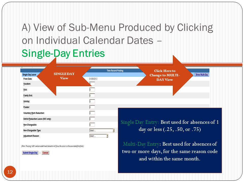 A) View of Sub-Menu Produced by Clicking on Individual Calendar Dates – Single-Day Entries Click Here to Change to MULTI- DAY View SINGLE DAY View 12 Single Day Entry: Best used for absences of 1 day or less (.25,.50, or.75) Multi-Day Entry: Best used for absences of two or more days, for the same reason code and within the same month.