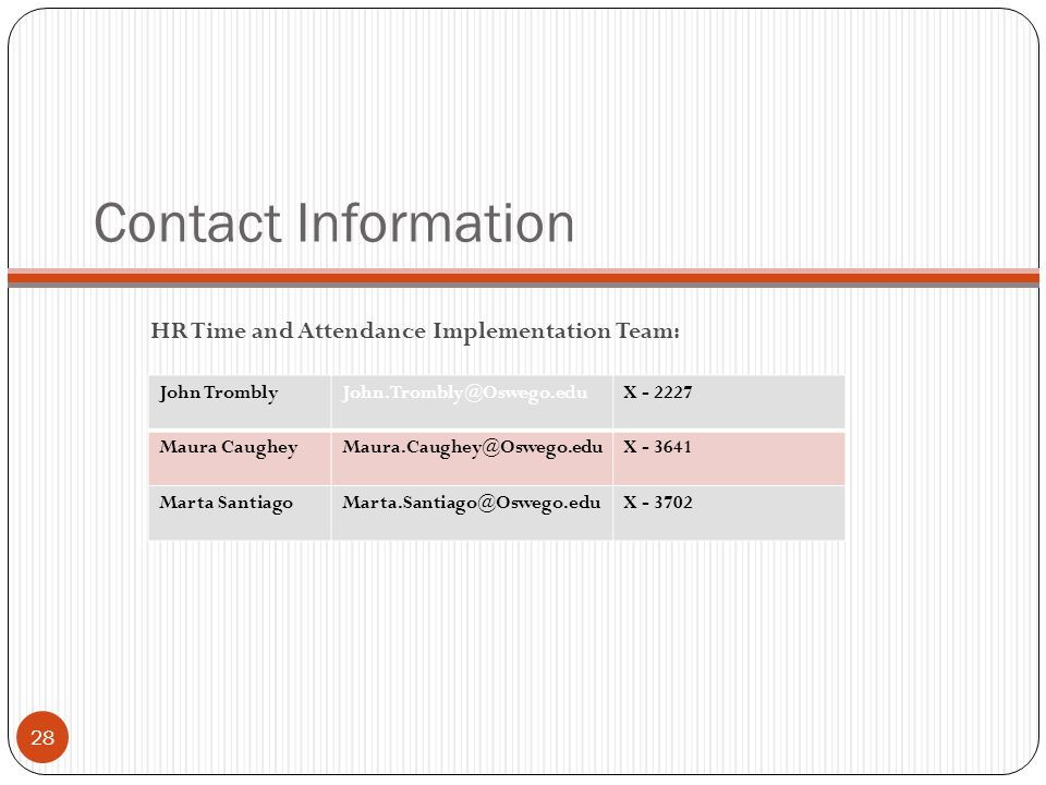 Contact Information HR Time and Attendance Implementation Team: 28 John TromblyJohn.Trombly@Oswego.eduX - 2227 Maura CaugheyMaura.Caughey@Oswego.eduX - 3641 Marta SantiagoMarta.Santiago@Oswego.eduX - 3702