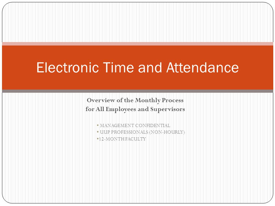 Overview of the Monthly Process for All Employees and Supervisors MANAGEMENT CONFIDENTIAL UUP PROFESSIONALS (NON-HOURLY) 12-MONTH FACULTY Electronic Time and Attendance