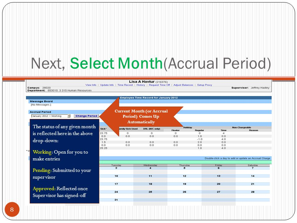 Next, Select Month(Accrual Period) Current Month (or Accrual Period) Comes Up Automatically 8 The status of any given month is reflected here in the above drop-down: Working: Open for you to make entries Pending: Submitted to your supervisor Approved: Reflected once Supervisor has signed-off