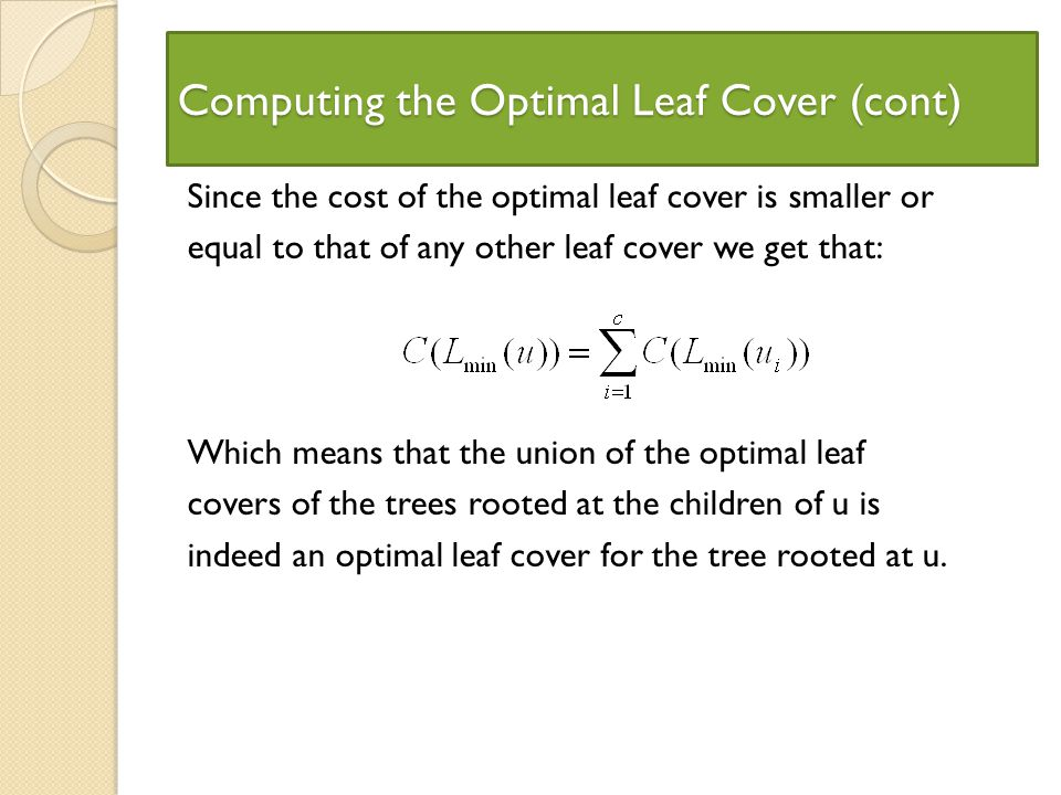 Computing the Optimal Leaf Cover (cont) Since the cost of the optimal leaf cover is smaller or equal to that of any other leaf cover we get that: Which means that the union of the optimal leaf covers of the trees rooted at the children of u is indeed an optimal leaf cover for the tree rooted at u.
