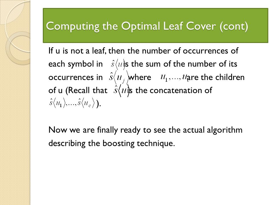 Computing the Optimal Leaf Cover (cont) If u is not a leaf, then the number of occurrences of each symbol in is the sum of the number of its occurrences in where are the children of u (Recall that is the concatenation of ).