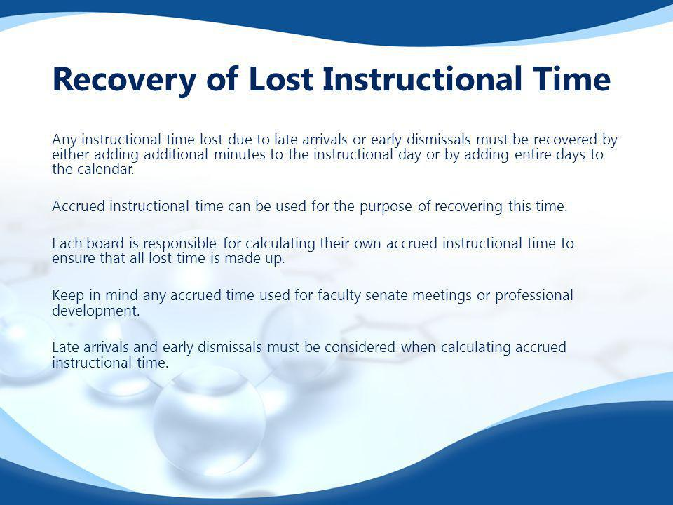 Any instructional time lost due to late arrivals or early dismissals must be recovered by either adding additional minutes to the instructional day or by adding entire days to the calendar.