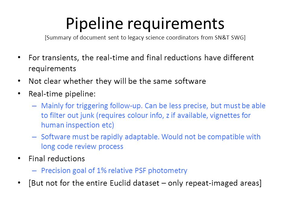Pipeline requirements [Summary of document sent to legacy science coordinators from SN&T SWG] For transients, the real-time and final reductions have different requirements Not clear whether they will be the same software Real-time pipeline: – Mainly for triggering follow-up.