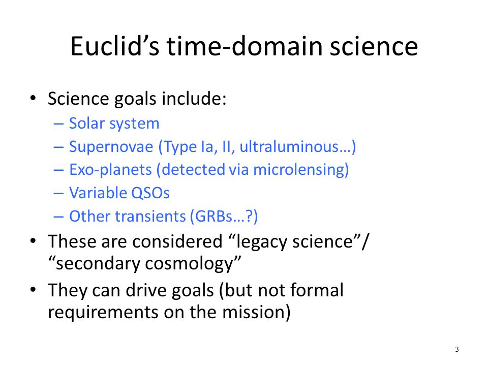 Euclids time-domain science Science goals include: – Solar system – Supernovae (Type Ia, II, ultraluminous…) – Exo-planets (detected via microlensing) – Variable QSOs – Other transients (GRBs…?) These are considered legacy science/ secondary cosmology They can drive goals (but not formal requirements on the mission) 3