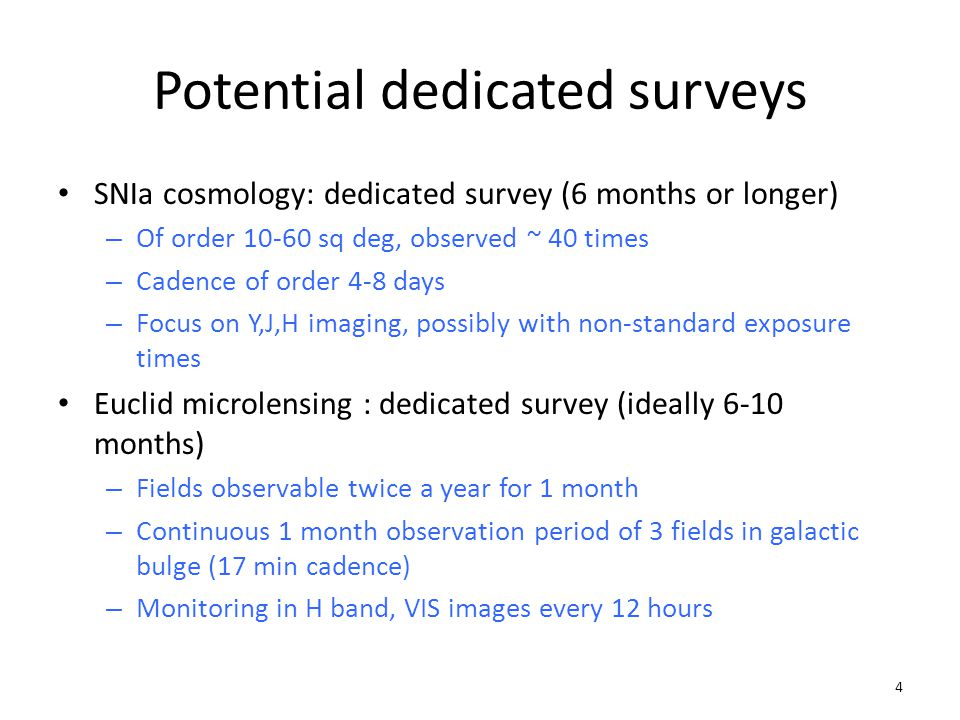 Potential dedicated surveys SNIa cosmology: dedicated survey (6 months or longer) – Of order 10-60 sq deg, observed ~ 40 times – Cadence of order 4-8 days – Focus on Y,J,H imaging, possibly with non-standard exposure times Euclid microlensing : dedicated survey (ideally 6-10 months) – Fields observable twice a year for 1 month – Continuous 1 month observation period of 3 fields in galactic bulge (17 min cadence) – Monitoring in H band, VIS images every 12 hours 4