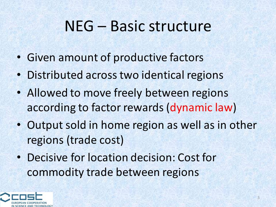NEG – Basic structure Given amount of productive factors Distributed across two identical regions Allowed to move freely between regions according to