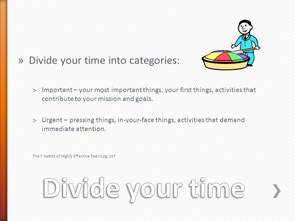 » Divide your time into categories: ˃Important – your most important things, your first things, activities that contribute to your mission and goals.