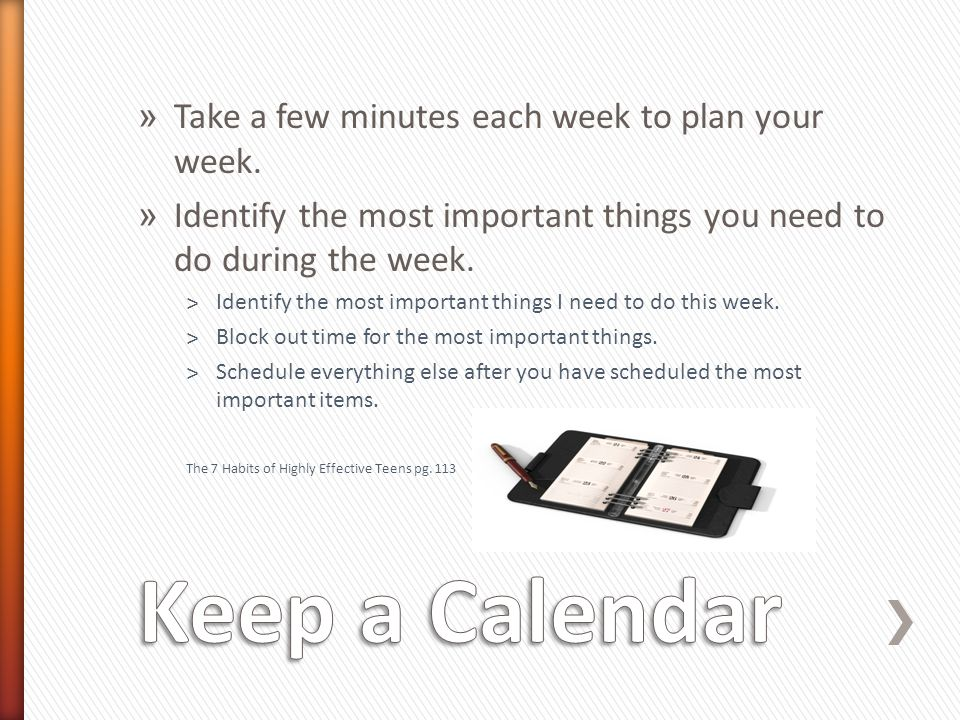 » Take a few minutes each week to plan your week. » Identify the most important things you need to do during the week. ˃Identify the most important th