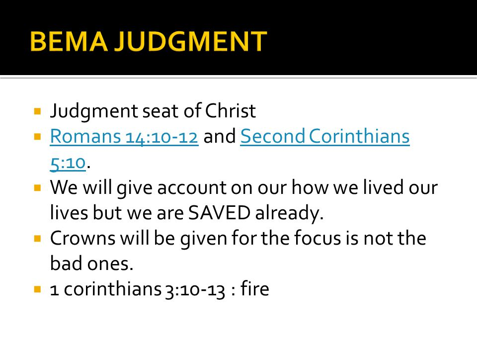 Judgment seat of Christ Romans 14:10-12 and Second Corinthians 5:10.