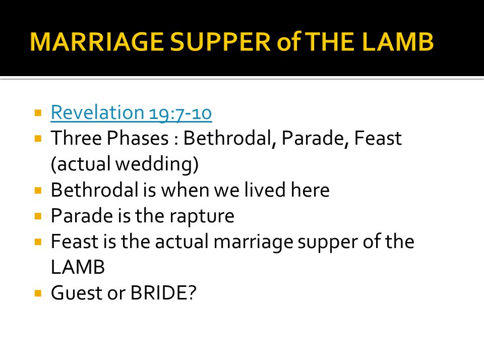 Revelation 19:7-10 Three Phases : Bethrodal, Parade, Feast (actual wedding) Bethrodal is when we lived here Parade is the rapture Feast is the actual marriage supper of the LAMB Guest or BRIDE
