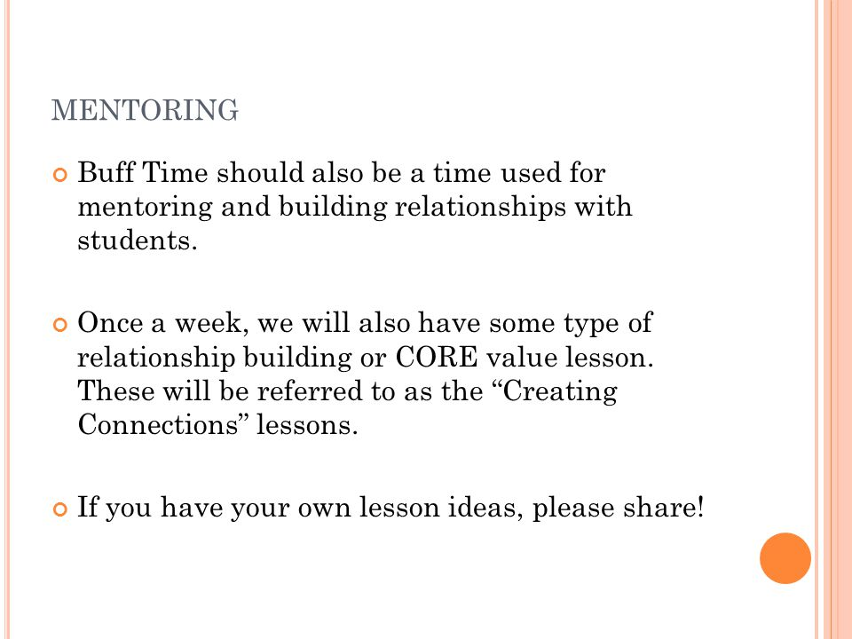 MENTORING Buff Time should also be a time used for mentoring and building relationships with students. Once a week, we will also have some type of rel