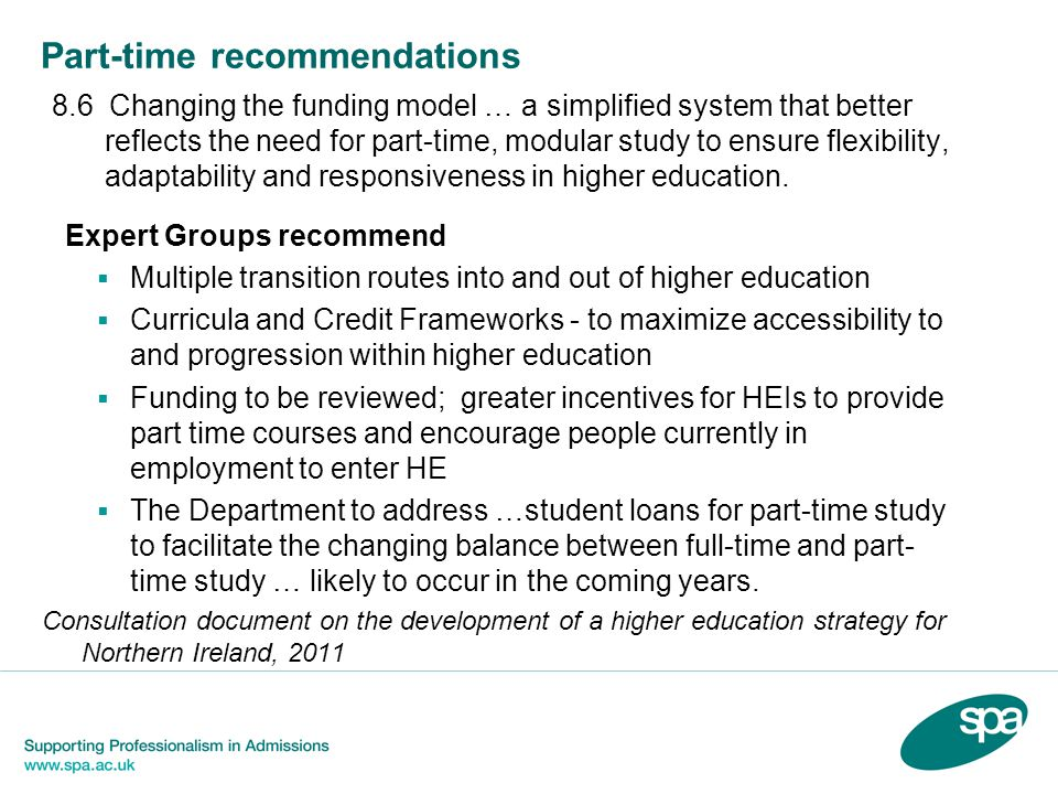 Part-time recommendations 8.6 Changing the funding model … a simplified system that better reflects the need for part-time, modular study to ensure flexibility, adaptability and responsiveness in higher education.