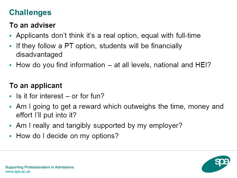 Challenges To an adviser Applicants dont think its a real option, equal with full-time If they follow a PT option, students will be financially disadvantaged How do you find information – at all levels, national and HEI.