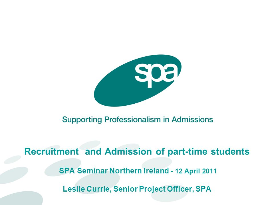 Recruitment and Admission of part-time students SPA Seminar Northern Ireland - 12 April 2011 Leslie Currie, Senior Project Officer, SPA