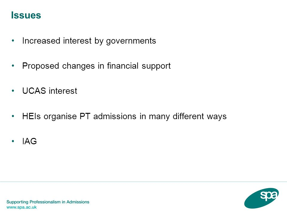 Issues Increased interest by governments Proposed changes in financial support UCAS interest HEIs organise PT admissions in many different ways IAG