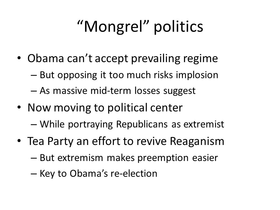 Mongrel politics Obama cant accept prevailing regime – But opposing it too much risks implosion – As massive mid-term losses suggest Now moving to political center – While portraying Republicans as extremist Tea Party an effort to revive Reaganism – But extremism makes preemption easier – Key to Obamas re-election
