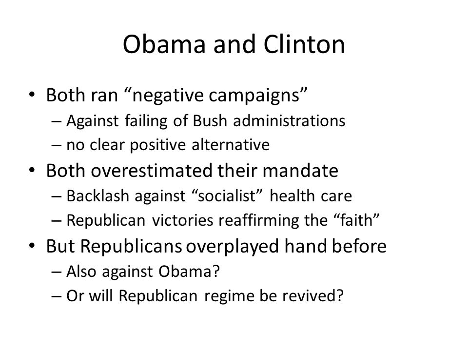 Obama and Clinton Both ran negative campaigns – Against failing of Bush administrations – no clear positive alternative Both overestimated their mandate – Backlash against socialist health care – Republican victories reaffirming the faith But Republicans overplayed hand before – Also against Obama.