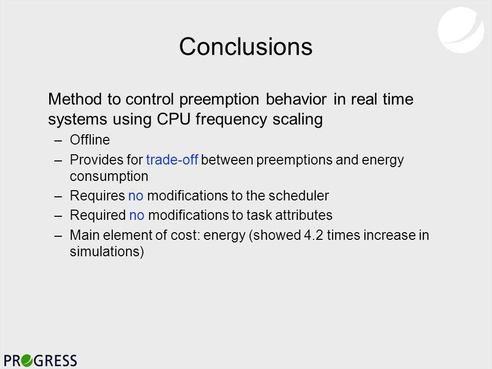 Conclusions Method to control preemption behavior in real time systems using CPU frequency scaling –Offline –Provides for trade-off between preemptions and energy consumption –Requires no modifications to the scheduler –Required no modifications to task attributes –Main element of cost: energy (showed 4.2 times increase in simulations)
