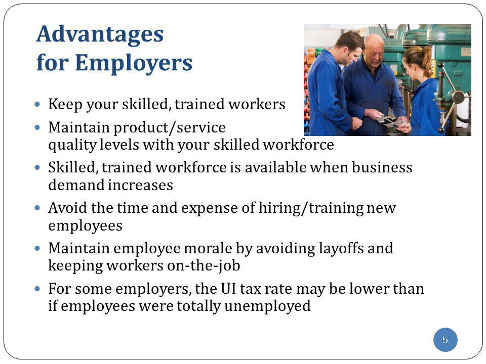 Advantages for Employers Keep your skilled, trained workers Maintain product/service quality levels with your skilled workforce Skilled, trained workf