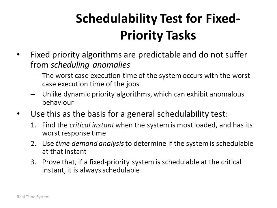 Real Time System Schedulability Test for Fixed- Priority Tasks Fixed priority algorithms are predictable and do not suffer from scheduling anomalies –