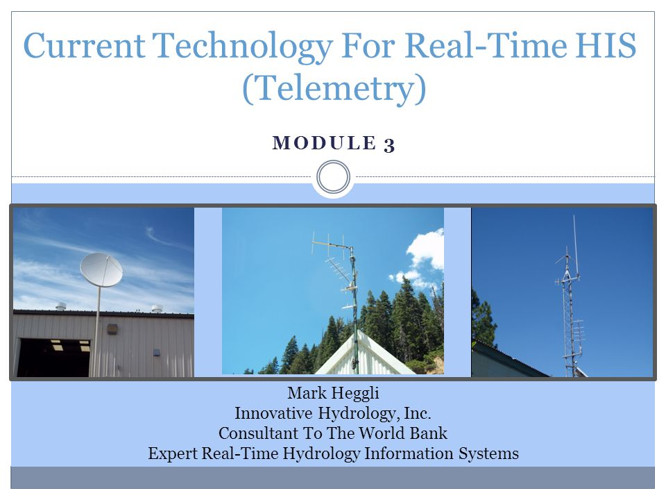 MODULE 3 Current Technology For Real-Time HIS (Telemetry) Mark Heggli Innovative Hydrology, Inc. Consultant To The World Bank Expert Real-Time Hydrolo
