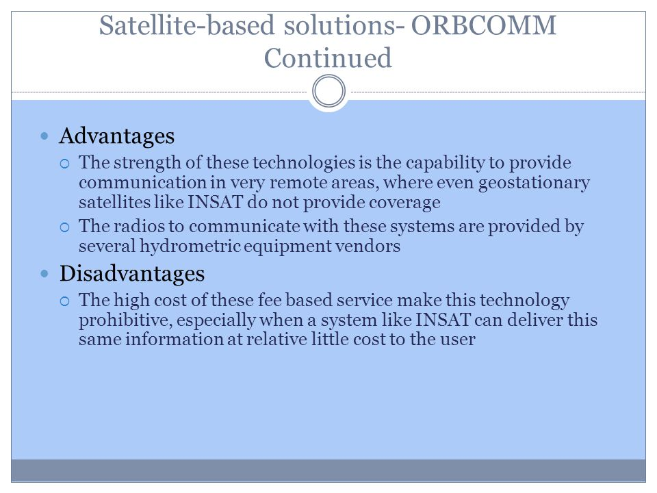 Satellite-based solutions- ORBCOMM Continued Advantages The strength of these technologies is the capability to provide communication in very remote a