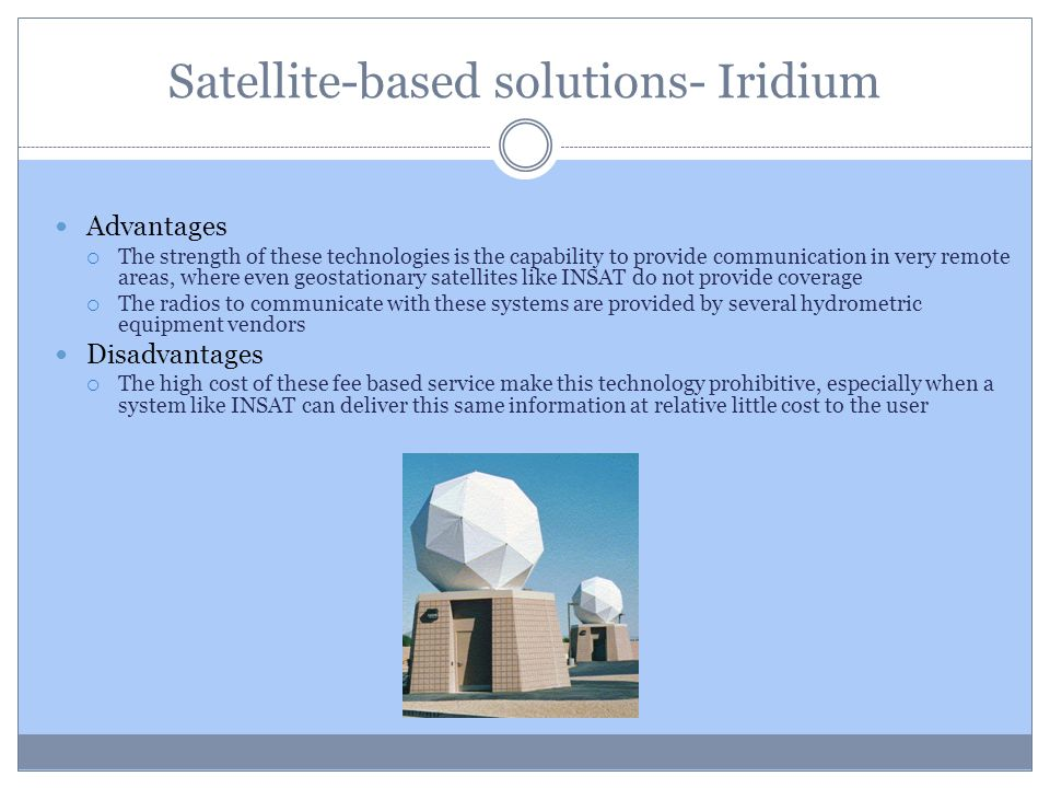 Satellite-based solutions- Iridium Advantages The strength of these technologies is the capability to provide communication in very remote areas, wher
