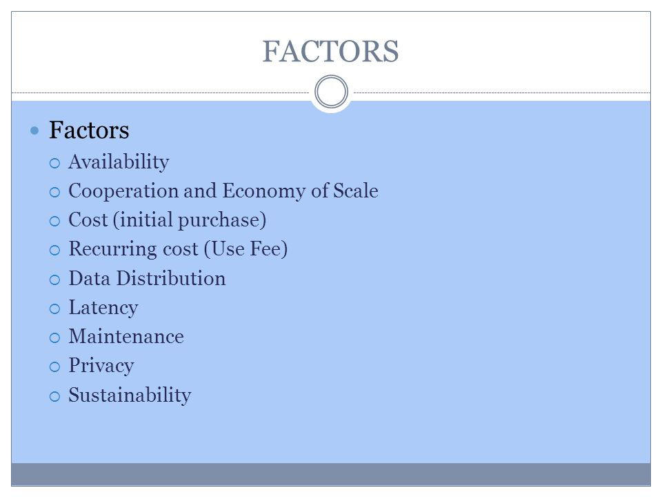 FACTORS Factors Availability Cooperation and Economy of Scale Cost (initial purchase) Recurring cost (Use Fee) Data Distribution Latency Maintenance P