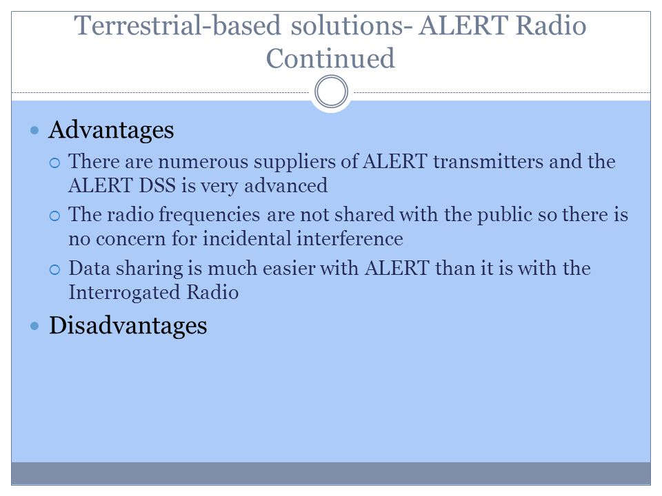 Terrestrial-based solutions- ALERT Radio Continued Advantages There are numerous suppliers of ALERT transmitters and the ALERT DSS is very advanced Th