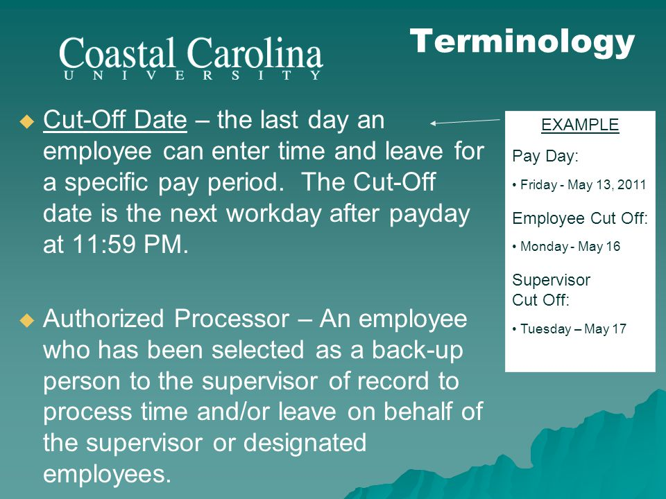 Cut-Off Date – the last day an employee can enter time and leave for a specific pay period. The Cut-Off date is the next workday after payday at 11:59
