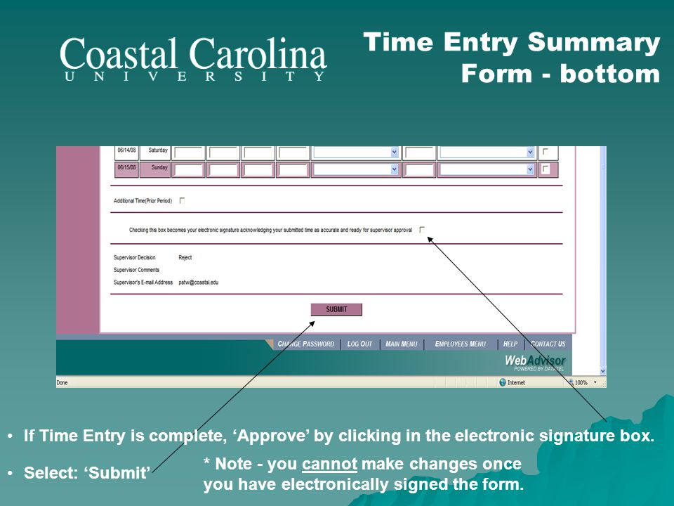 Time Entry Summary Form - bottom If Time Entry is complete, Approve by clicking in the electronic signature box. Select: Submit * Note - you cannot ma
